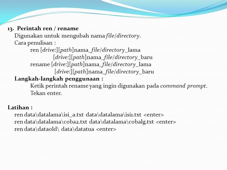 13. Perintah ren / rename Digunakan untuk mengubah nama file/directory. Cara penulisan : ren [drive:][path]nama_file/directory_lama.